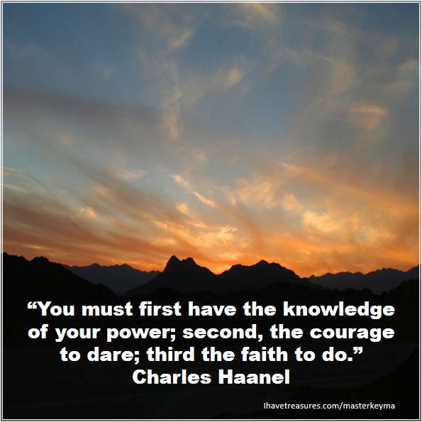"""""""You must first have the knowledge of your power; second, the courage to dare; third the faith to do."""" Charles Haanel"""