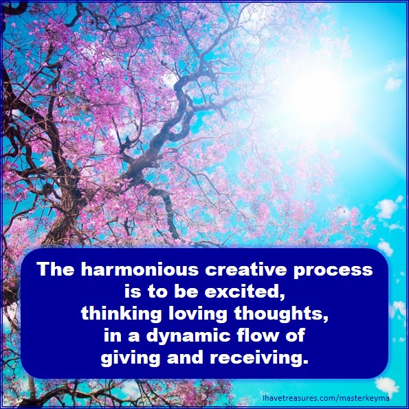 The harmonious creative process is to be excited, thinking loving thoughts, in a dynamic flow of giving and receiving. MKMMA Week 15